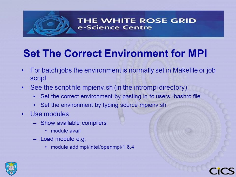 Set The Correct Environment for MPI For batch jobs the environment is normally set in Makefile or job script See the script file mpienv.sh (in the intrompi directory) Set the correct environment by pasting in to users.bashrc file Set the environment by typing source mpienv.sh Use modules –Show available compilers module avail –Load module e.g.
