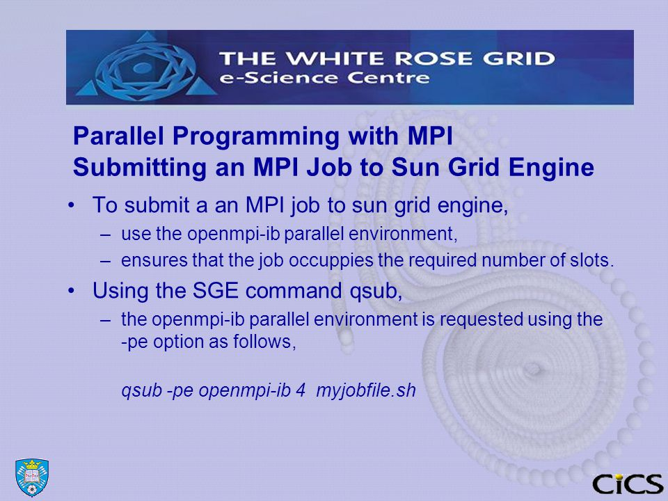 Parallel Programming with MPI Submitting an MPI Job to Sun Grid Engine To submit a an MPI job to sun grid engine, –use the openmpi-ib parallel environment, –ensures that the job occuppies the required number of slots.