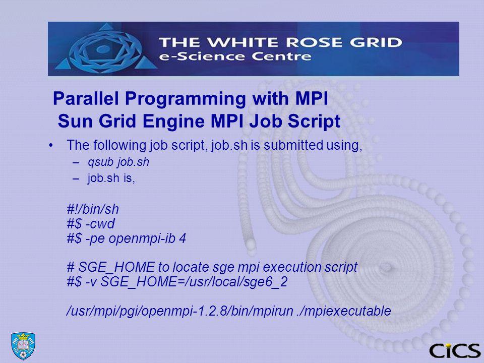 Parallel Programming with MPI Sun Grid Engine MPI Job Script The following job script, job.sh is submitted using, –qsub job.sh –job.sh is, #!/bin/sh #$ -cwd #$ -pe openmpi-ib 4 # SGE_HOME to locate sge mpi execution script #$ -v SGE_HOME=/usr/local/sge6_2 /usr/mpi/pgi/openmpi-1.2.8/bin/mpirun./mpiexecutable