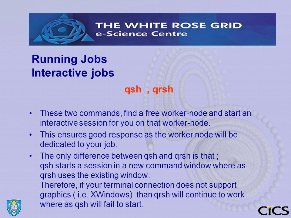 Running Jobs Interactive jobs qsh, qrsh These two commands, find a free worker-node and start an interactive session for you on that worker-node.