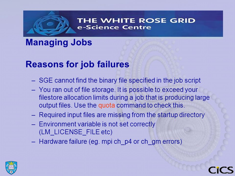 Managing Jobs Reasons for job failures –SGE cannot find the binary file specified in the job script –You ran out of file storage.