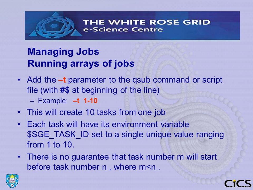 Managing Jobs Running arrays of jobs Add the –t parameter to the qsub command or script file (with #$ at beginning of the line) –Example: –t 1-10 This will create 10 tasks from one job Each task will have its environment variable $SGE_TASK_ID set to a single unique value ranging from 1 to 10.