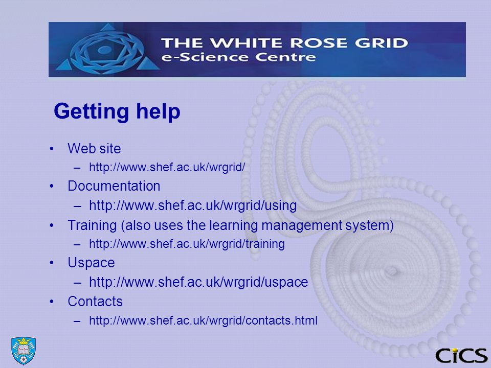 Getting help Web site –http://www.shef.ac.uk/wrgrid/ Documentation –http://www.shef.ac.uk/wrgrid/using Training (also uses the learning management system) –http://www.shef.ac.uk/wrgrid/training Uspace –http://www.shef.ac.uk/wrgrid/uspace Contacts –http://www.shef.ac.uk/wrgrid/contacts.html
