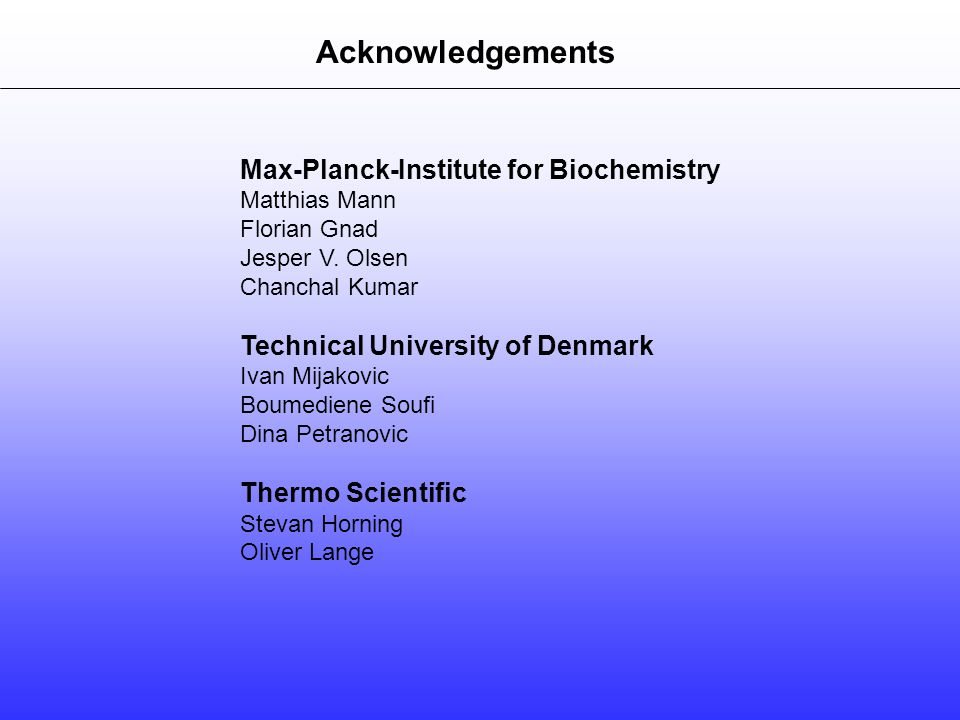 Acknowledgements Max-Planck-Institute for Biochemistry Matthias Mann Florian Gnad Jesper V. Olsen Chanchal Kumar Technical University of Denmark Ivan