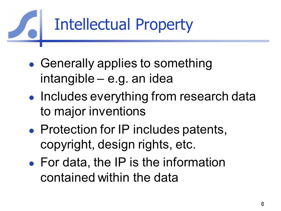 Intellectual Property Generally applies to something intangible – e.g. an idea Includes everything from research data to major inventions Protection f