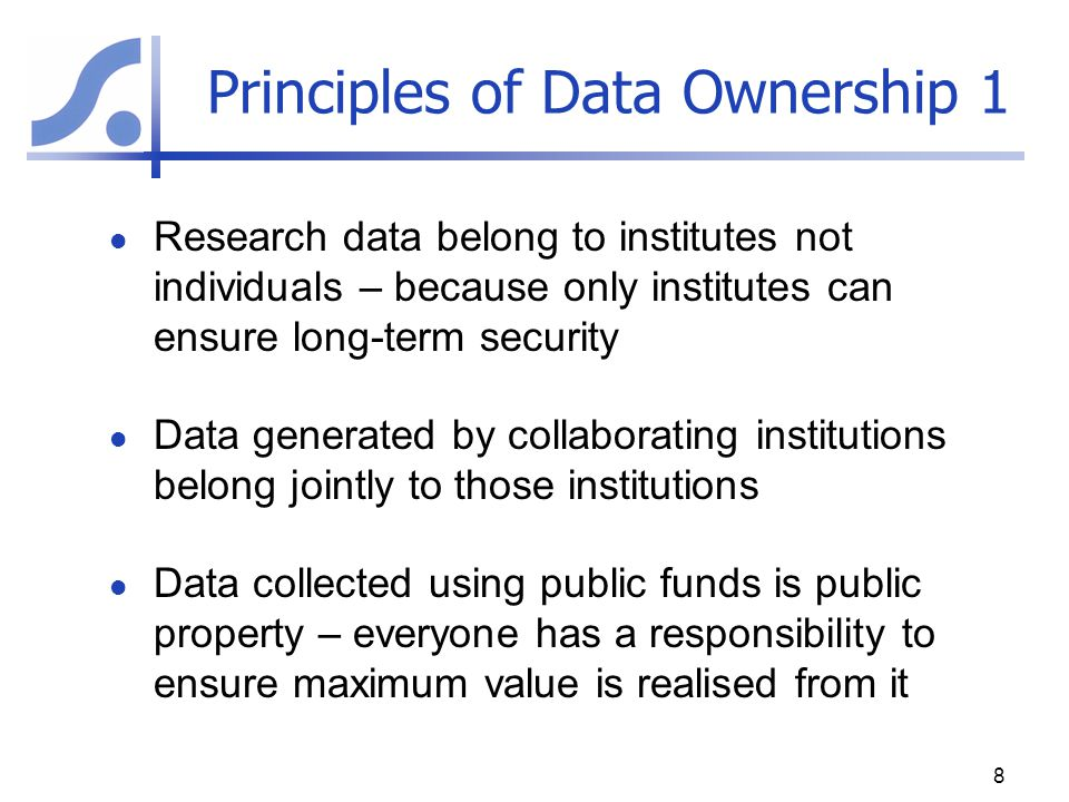 Principles of Data Ownership 2 Scientists generating research data have a right to recognition for their work (Authorship) Scientists generating research data using public funds have a duty to use the data for the purpose for which funding was provided and to publish the findings Data ownership and IP should be managed as to balance interests of scientists, donors, institutions, and society as a whole 9