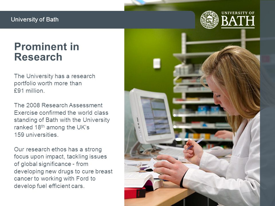 The University has a research portfolio worth more than £91 million. The 2008 Research Assessment Exercise confirmed the world class standing of Bath