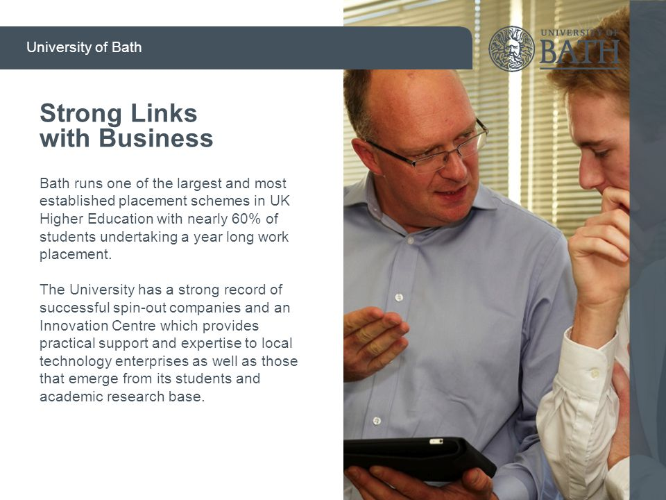 Strong Links with Business Bath runs one of the largest and most established placement schemes in UK Higher Education with nearly 60% of students unde