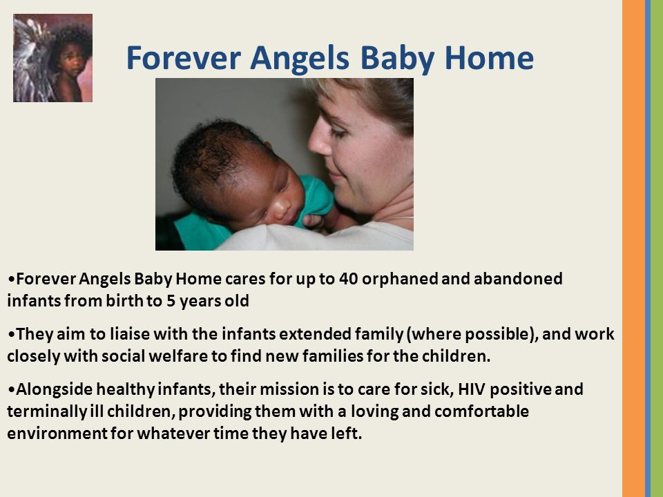 Forever Angels Baby Home Forever Angels Baby Home cares for up to 40 orphaned and abandoned infants from birth to 5 years old They aim to liaise with the infants extended family (where possible), and work closely with social welfare to find new families for the children.