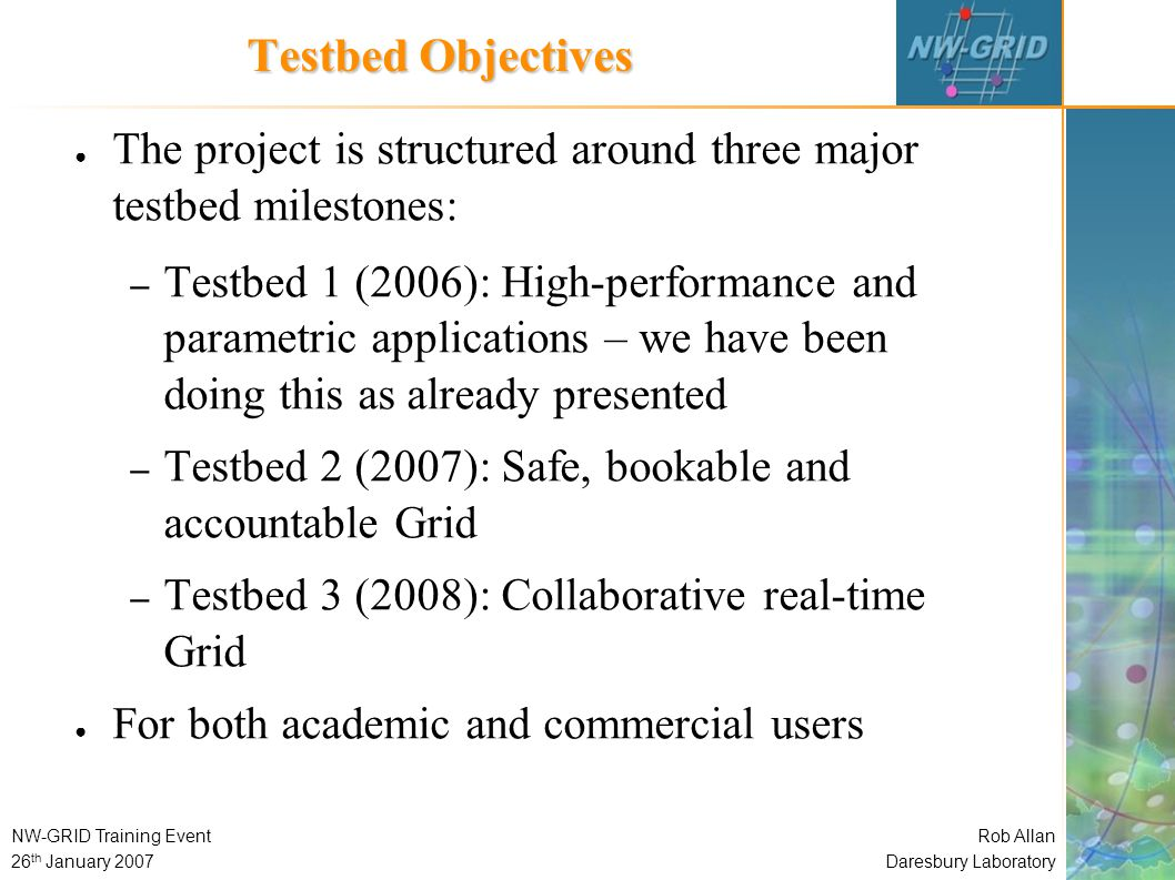 Rob Allan Daresbury Laboratory NW-GRID Training Event 26 th January 2007 Testbed Objectives ● The project is structured around three major testbed milestones: – Testbed 1 (2006): High-performance and parametric applications – we have been doing this as already presented – Testbed 2 (2007): Safe, bookable and accountable Grid – Testbed 3 (2008): Collaborative real-time Grid ● For both academic and commercial users