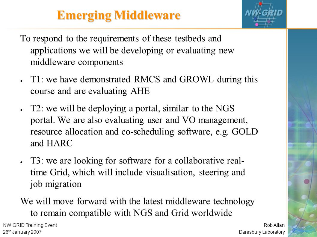 Rob Allan Daresbury Laboratory NW-GRID Training Event 26 th January 2007 Emerging Middleware To respond to the requirements of these testbeds and applications we will be developing or evaluating new middleware components ● T1: we have demonstrated RMCS and GROWL during this course and are evaluating AHE ● T2: we will be deploying a portal, similar to the NGS portal.