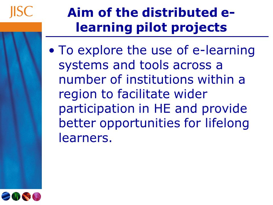 Aim of the distributed e- learning pilot projects To explore the use of e-learning systems and tools across a number of institutions within a region to facilitate wider participation in HE and provide better opportunities for lifelong learners.