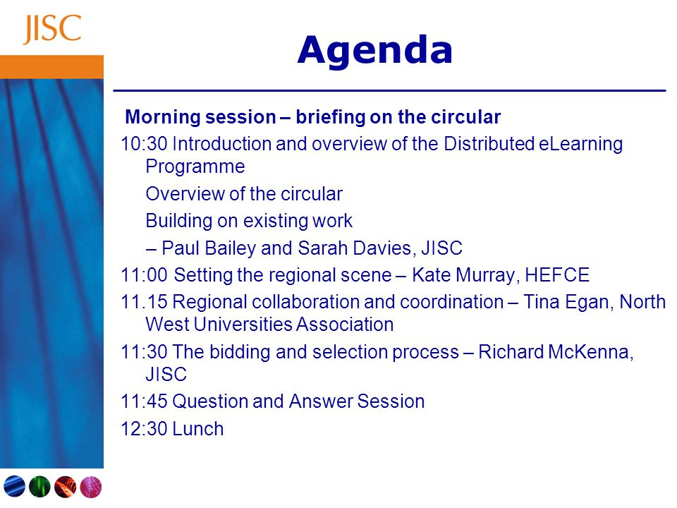 Agenda Morning session – briefing on the circular 10:30 Introduction and overview of the Distributed eLearning Programme Overview of the circular Building on existing work – Paul Bailey and Sarah Davies, JISC 11:00 Setting the regional scene – Kate Murray, HEFCE 11.15 Regional collaboration and coordination – Tina Egan, North West Universities Association 11:30 The bidding and selection process – Richard McKenna, JISC 11:45 Question and Answer Session 12:30 Lunch