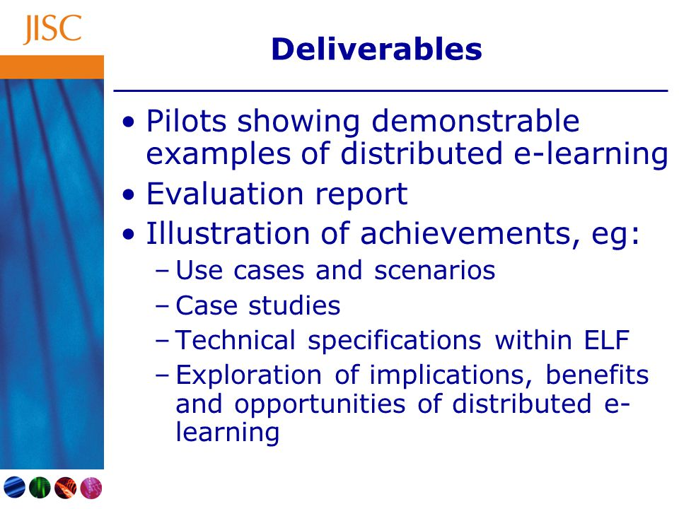 Deliverables Pilots showing demonstrable examples of distributed e-learning Evaluation report Illustration of achievements, eg: –Use cases and scenari