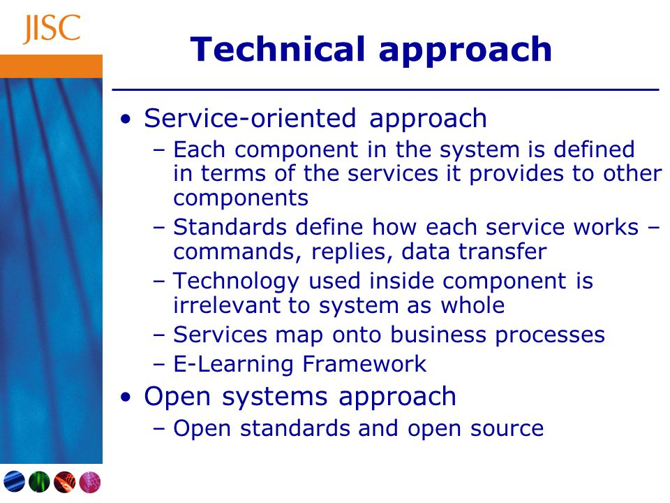 Technical approach Service-oriented approach –Each component in the system is defined in terms of the services it provides to other components –Standards define how each service works – commands, replies, data transfer –Technology used inside component is irrelevant to system as whole –Services map onto business processes –E-Learning Framework Open systems approach –Open standards and open source