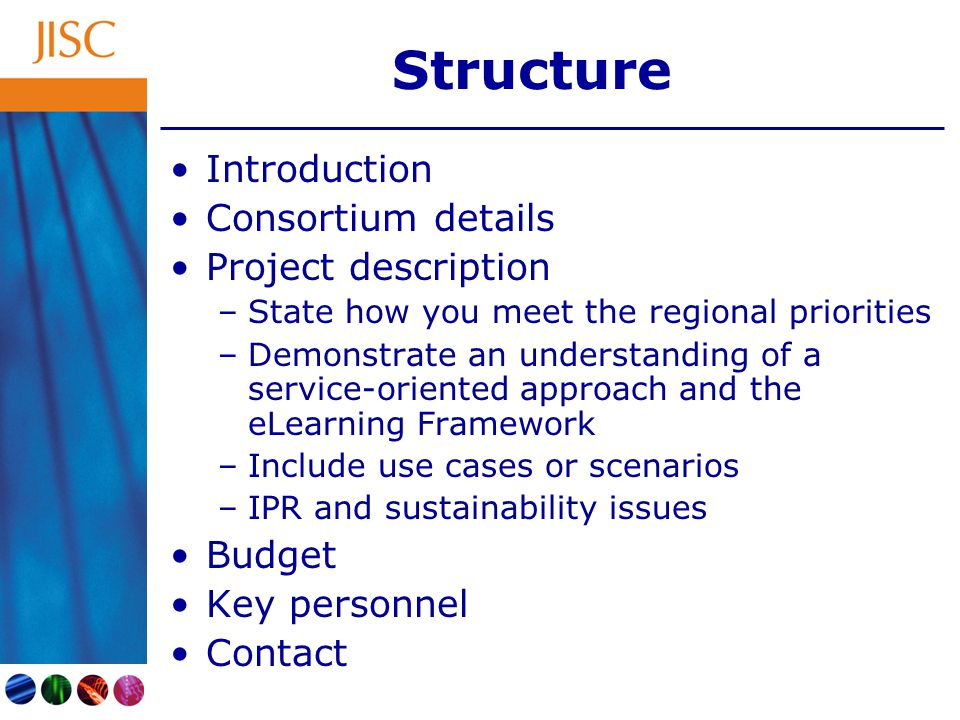 Structure Introduction Consortium details Project description –State how you meet the regional priorities –Demonstrate an understanding of a service-oriented approach and the eLearning Framework –Include use cases or scenarios –IPR and sustainability issues Budget Key personnel Contact