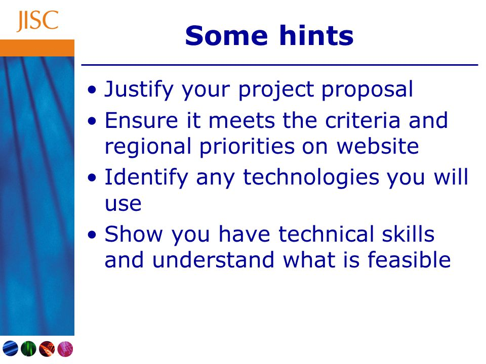 Some hints Justify your project proposal Ensure it meets the criteria and regional priorities on website Identify any technologies you will use Show y