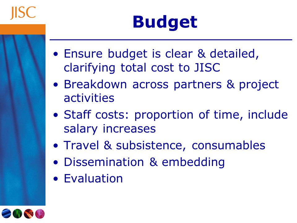 Budget Ensure budget is clear & detailed, clarifying total cost to JISC Breakdown across partners & project activities Staff costs: proportion of time, include salary increases Travel & subsistence, consumables Dissemination & embedding Evaluation
