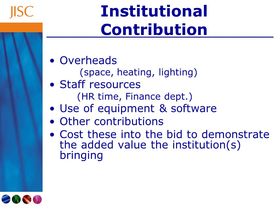 Institutional Contribution Overheads (space, heating, lighting) Staff resources (HR time, Finance dept.) Use of equipment & software Other contributions Cost these into the bid to demonstrate the added value the institution(s) bringing
