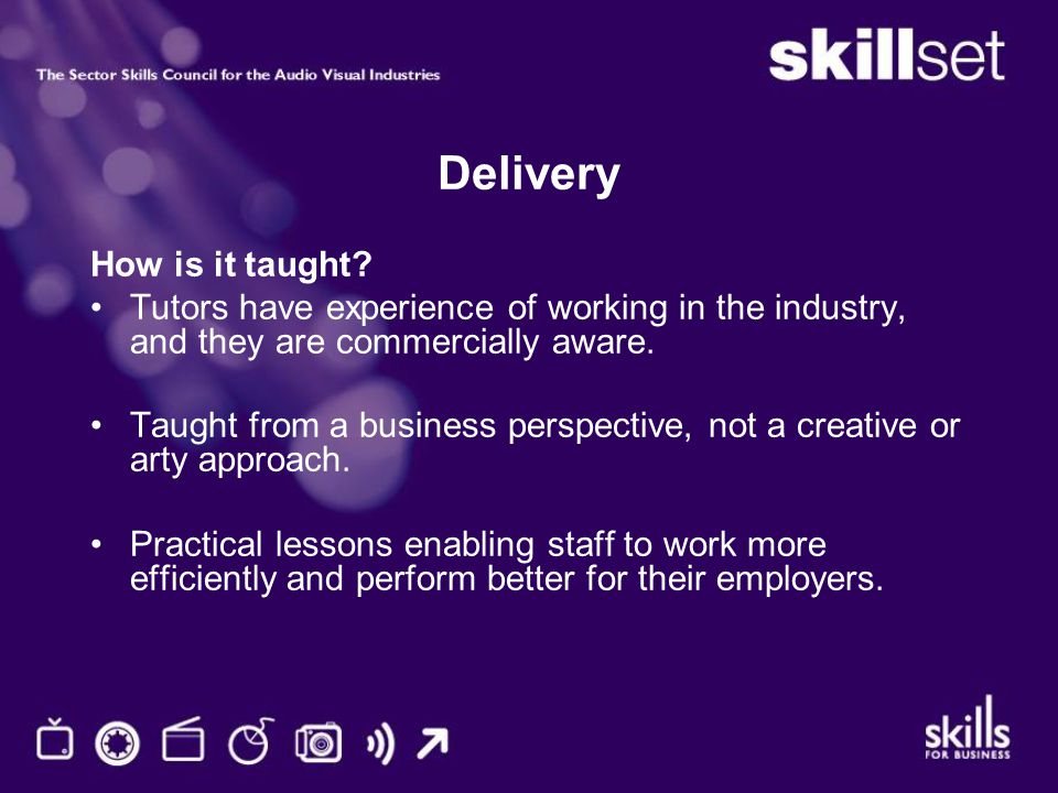 Delivery How is it taught? Tutors have experience of working in the industry, and they are commercially aware. Taught from a business perspective, not