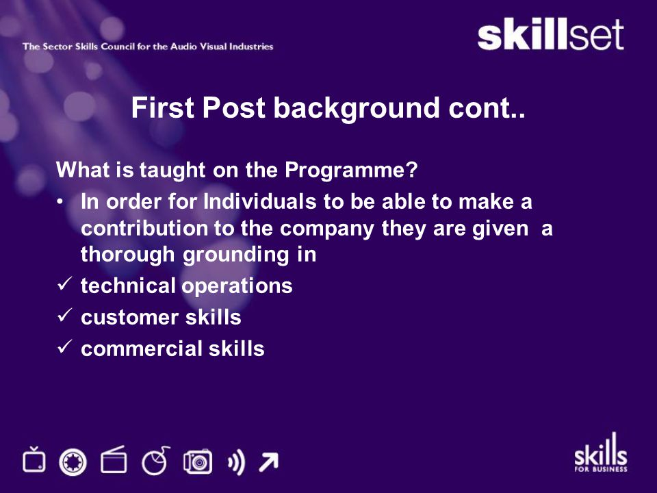First Post background cont.. What is taught on the Programme? In order for Individuals to be able to make a contribution to the company they are given