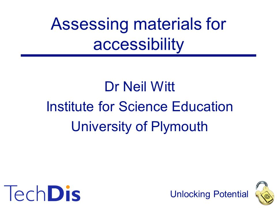 Unlocking Potential Assessing materials for accessibility Dr Neil Witt Institute for Science Education University of Plymouth