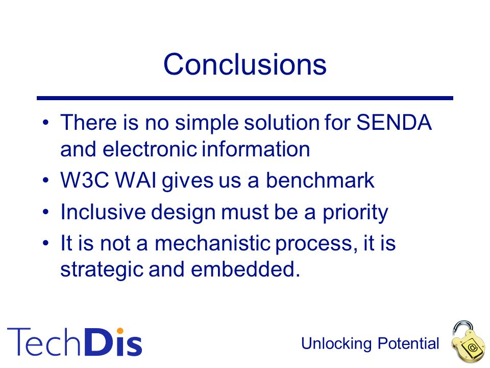 Unlocking Potential Conclusions There is no simple solution for SENDA and electronic information W3C WAI gives us a benchmark Inclusive design must be a priority It is not a mechanistic process, it is strategic and embedded.