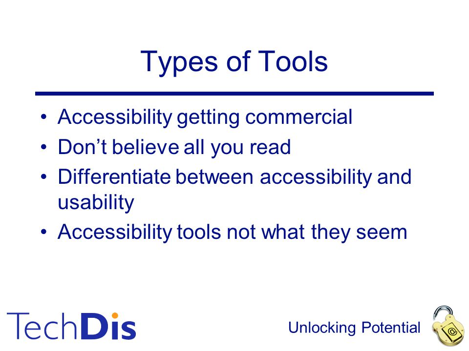 Unlocking Potential Types of Tools Accessibility getting commercial Don't believe all you read Differentiate between accessibility and usability Acces