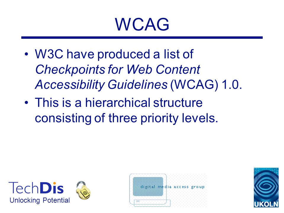 Unlocking Potential WCAG W3C have produced a list of Checkpoints for Web Content Accessibility Guidelines (WCAG) 1.0.