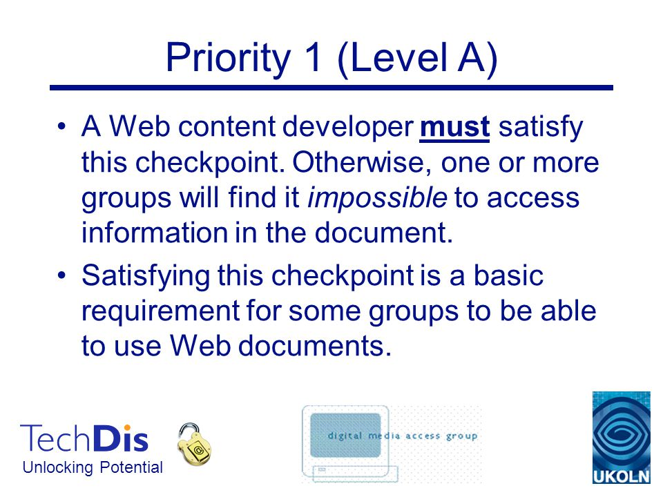 Unlocking Potential Priority 1 (Level A) A Web content developer must satisfy this checkpoint.