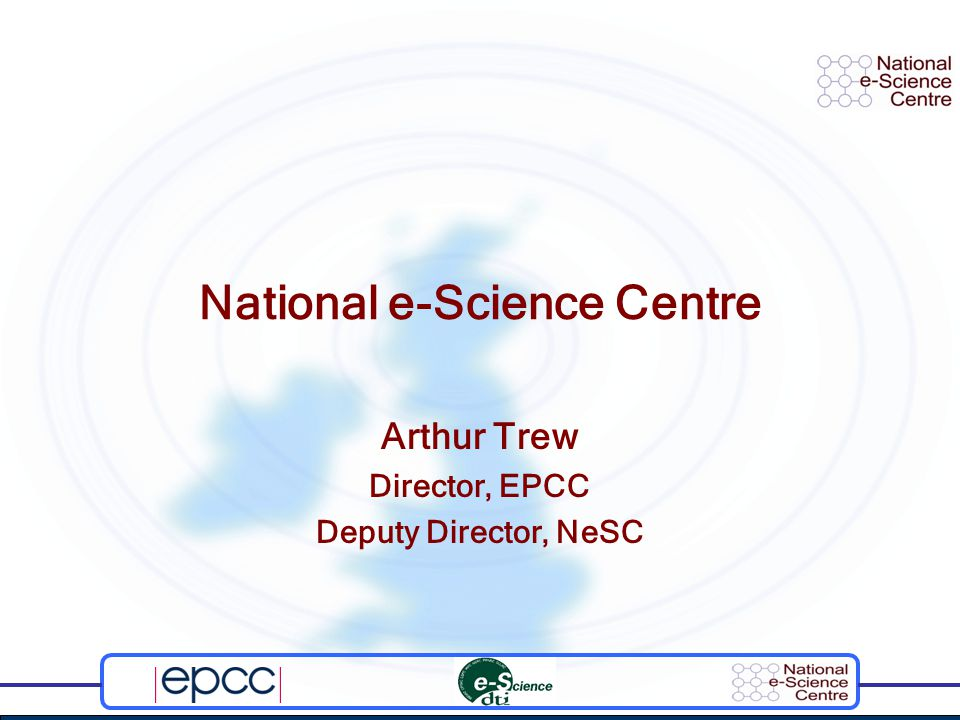 National e-Science Centre Arthur Trew Director, EPCC Deputy Director, NeSC
