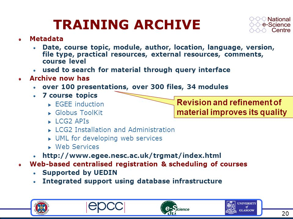 20 TRAINING ARCHIVE Metadata Date, course topic, module, author, location, language, version, file type, practical resources, external resources, comments, course level used to search for material through query interface Archive now has over 100 presentations, over 300 files, 34 modules 7 course topics  EGEE induction  Globus ToolKit  LCG2 APIs  LCG2 Installation and Administration  UML for developing web services  Web Services   Web-based centralised registration & scheduling of courses Supported by UEDIN Integrated support using database infrastructure Revision and refinement of material improves its quality
