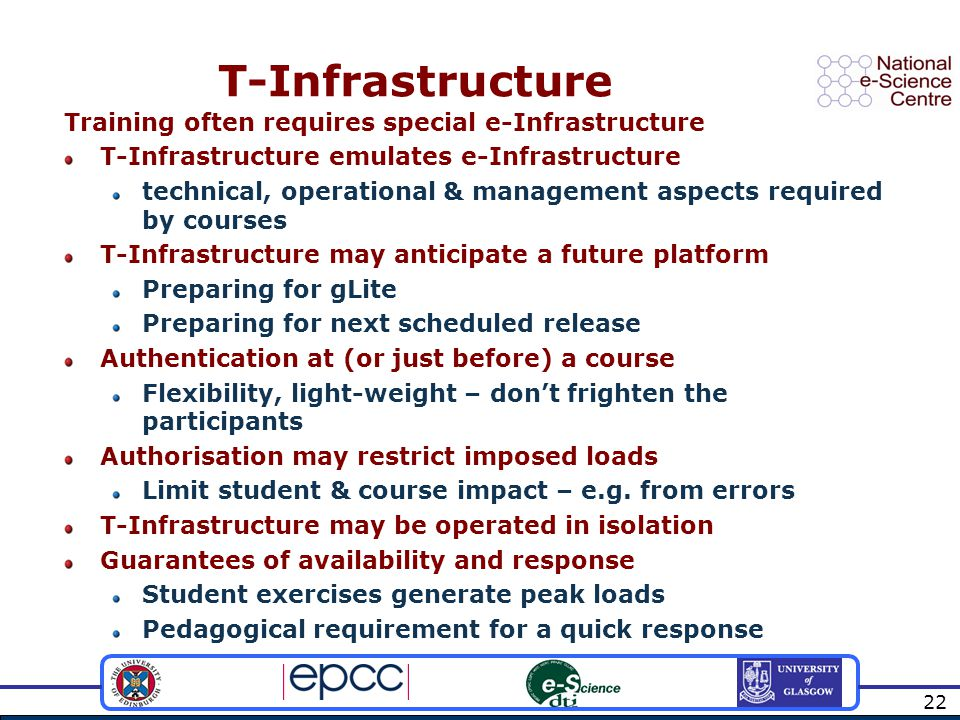 22 T-Infrastructure Training often requires special e-Infrastructure T-Infrastructure emulates e-Infrastructure technical, operational & management aspects required by courses T-Infrastructure may anticipate a future platform Preparing for gLite Preparing for next scheduled release Authentication at (or just before) a course Flexibility, light-weight – don't frighten the participants Authorisation may restrict imposed loads Limit student & course impact – e.g.