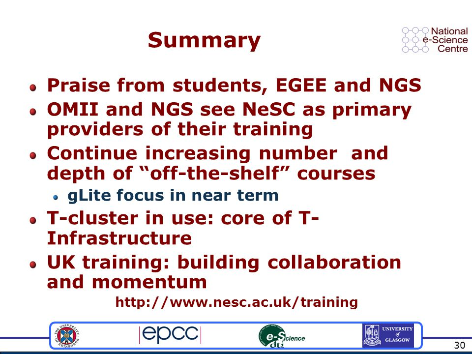 30 Summary Praise from students, EGEE and NGS OMII and NGS see NeSC as primary providers of their training Continue increasing number and depth of off-the-shelf courses gLite focus in near term T-cluster in use: core of T- Infrastructure UK training: building collaboration and momentum