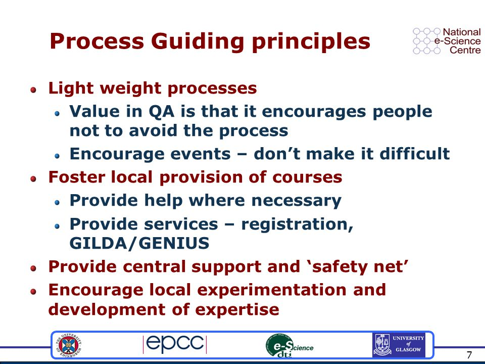 7 Process Guiding principles Light weight processes Value in QA is that it encourages people not to avoid the process Encourage events – don't make it difficult Foster local provision of courses Provide help where necessary Provide services – registration, GILDA/GENIUS Provide central support and 'safety net' Encourage local experimentation and development of expertise