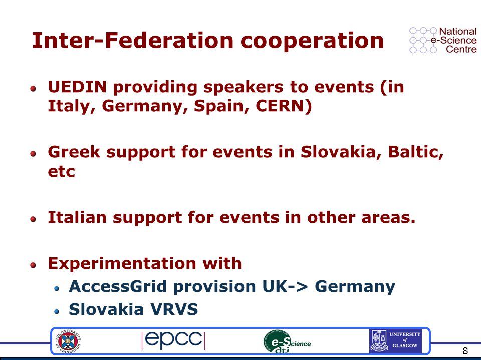 8 Inter-Federation cooperation UEDIN providing speakers to events (in Italy, Germany, Spain, CERN) Greek support for events in Slovakia, Baltic, etc Italian support for events in other areas.