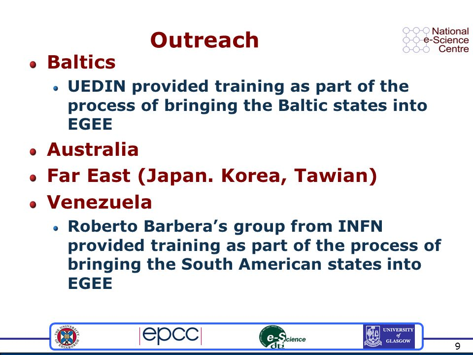 9 Outreach Baltics UEDIN provided training as part of the process of bringing the Baltic states into EGEE Australia Far East (Japan.