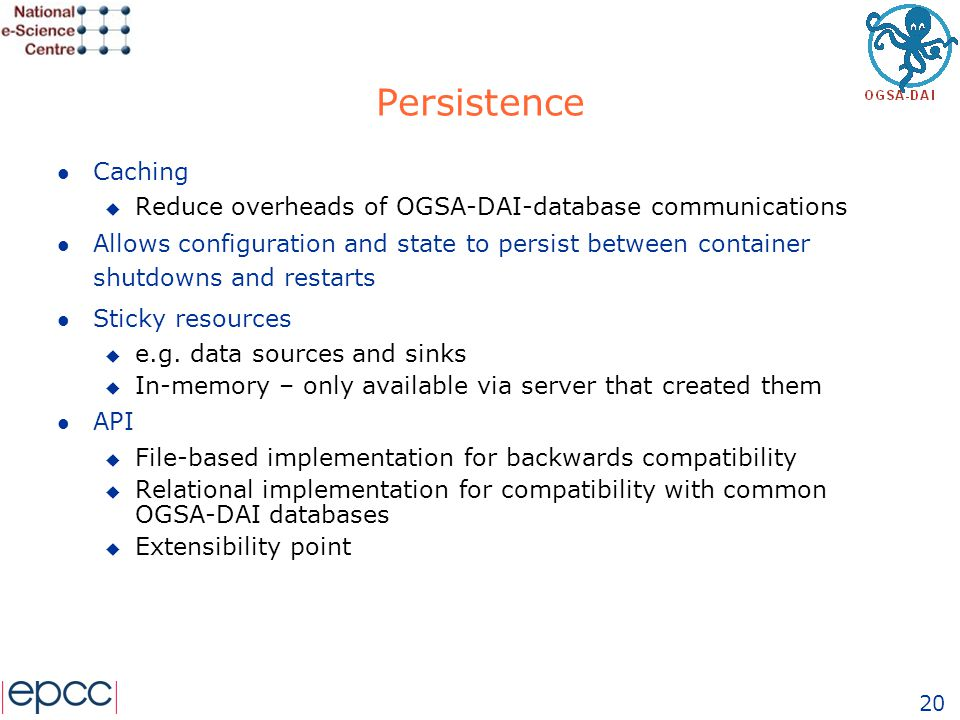20 Persistence l Caching u Reduce overheads of OGSA-DAI-database communications l Allows configuration and state to persist between container shutdown