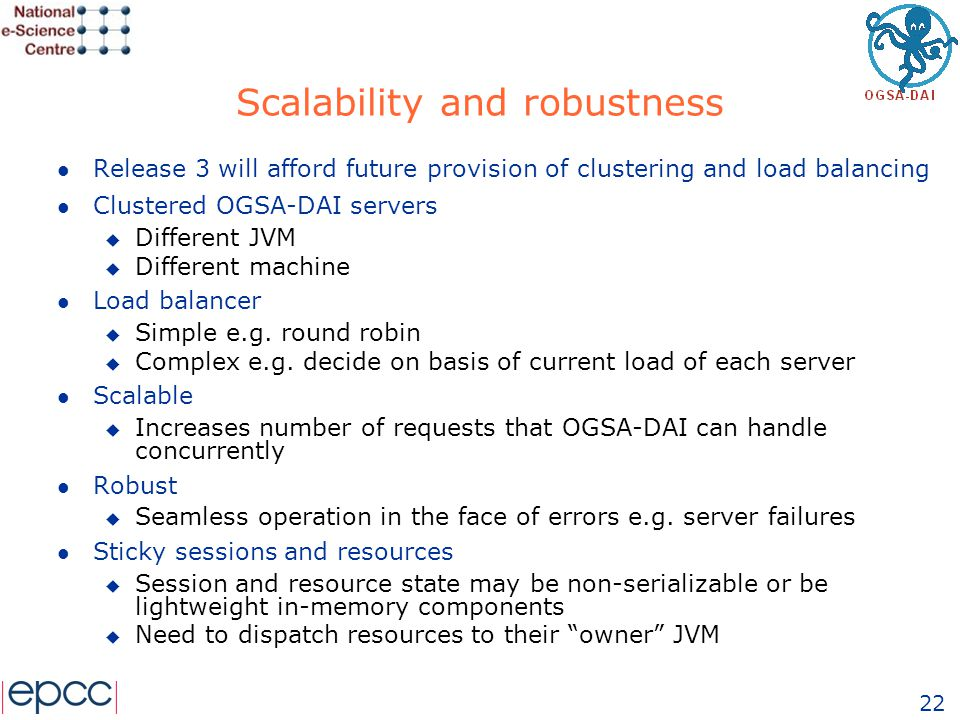 22 Scalability and robustness l Release 3 will afford future provision of clustering and load balancing l Clustered OGSA-DAI servers u Different JVM u Different machine l Load balancer u Simple e.g.