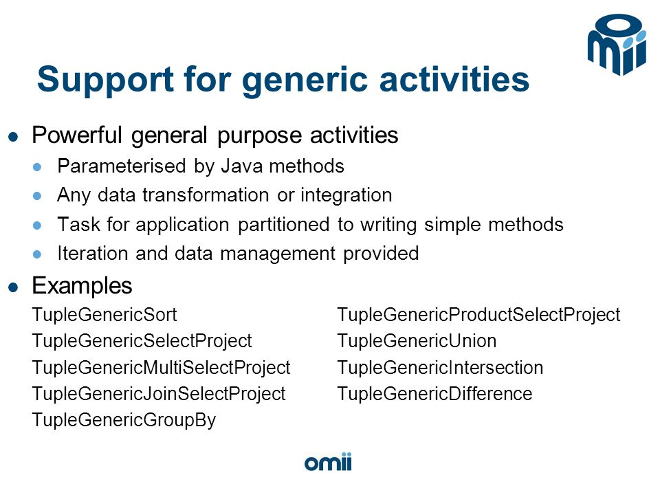 Support for generic activities Powerful general purpose activities Parameterised by Java methods Any data transformation or integration Task for appli