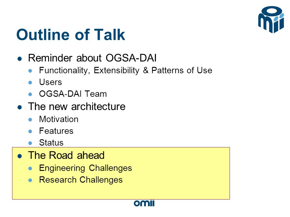 Outline of Talk Reminder about OGSA-DAI Functionality, Extensibility & Patterns of Use Users OGSA-DAI Team The new architecture Motivation Features Status The Road ahead Engineering Challenges Research Challenges