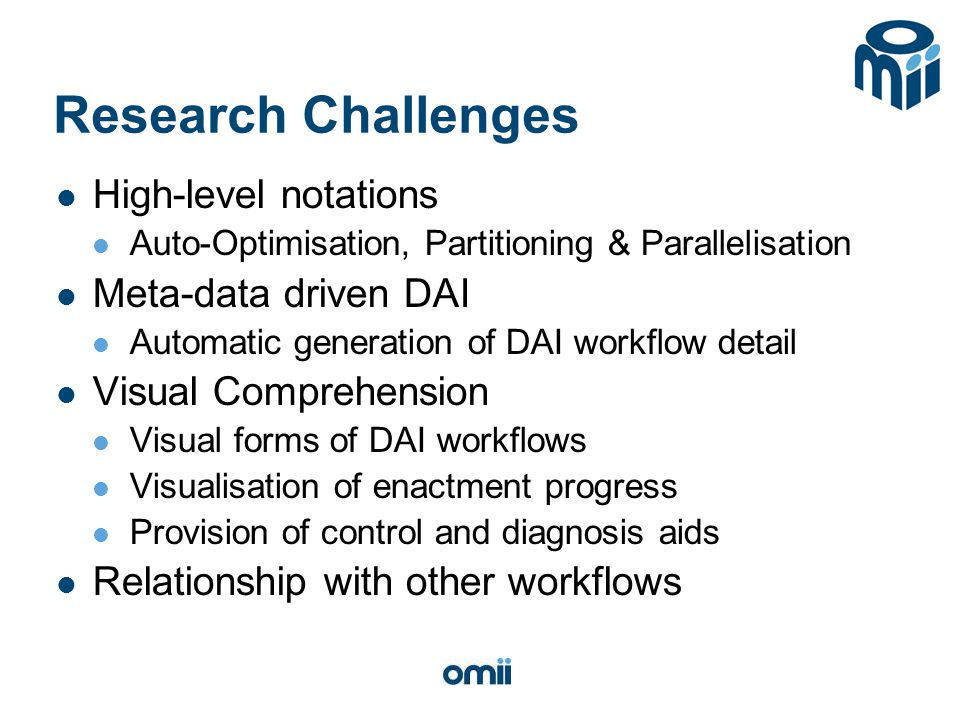Research Challenges High-level notations Auto-Optimisation, Partitioning & Parallelisation Meta-data driven DAI Automatic generation of DAI workflow detail Visual Comprehension Visual forms of DAI workflows Visualisation of enactment progress Provision of control and diagnosis aids Relationship with other workflows