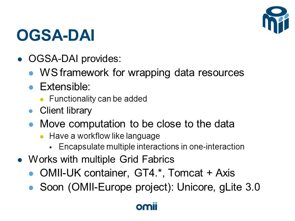 OGSA-DAI OGSA-DAI provides: WS framework for wrapping data resources Extensible: Functionality can be added Client library Move computation to be close to the data Have a workflow like language  Encapsulate multiple interactions in one-interaction Works with multiple Grid Fabrics OMII-UK container, GT4.*, Tomcat + Axis Soon (OMII-Europe project): Unicore, gLite 3.0