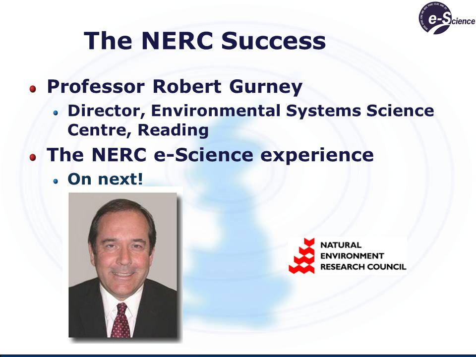 The NERC Success Professor Robert Gurney Director, Environmental Systems Science Centre, Reading The NERC e-Science experience On next!