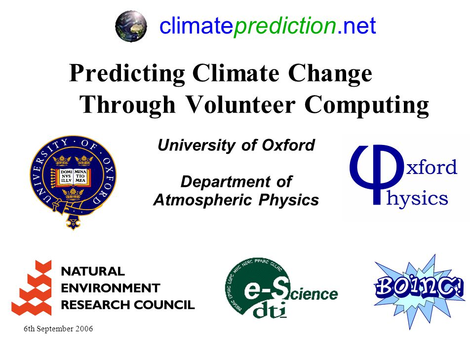 6th September 200611 Predicting Climate Change Through Volunteer Computing University of Oxford Department of Atmospheric Physics climateprediction.net