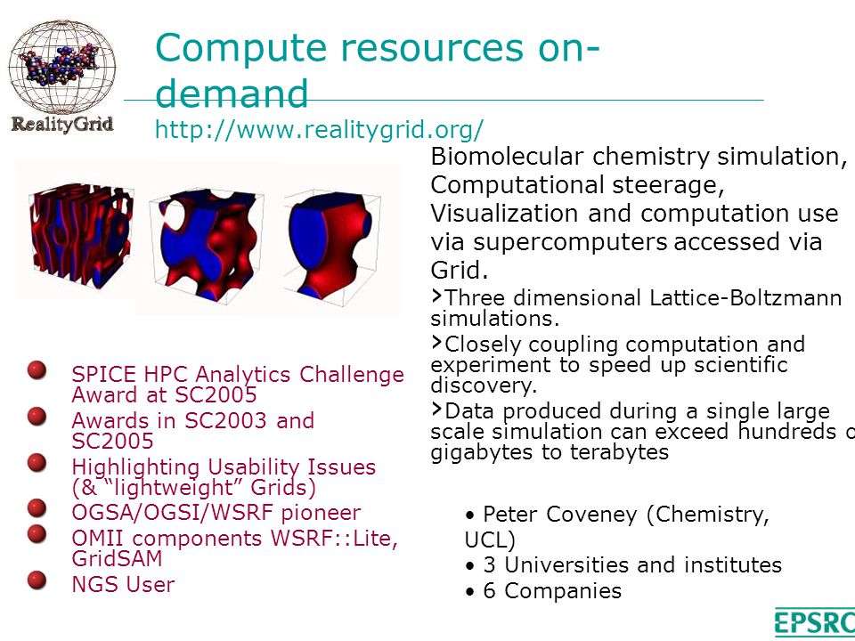 Compute resources on- demand   SPICE HPC Analytics Challenge Award at SC2005 Awards in SC2003 and SC2005 Highlighting Usability Issues (& lightweight Grids) OGSA/OGSI/WSRF pioneer OMII components WSRF::Lite, GridSAM NGS User Biomolecular chemistry simulation, Computational steerage, Visualization and computation use via supercomputers accessed via Grid.