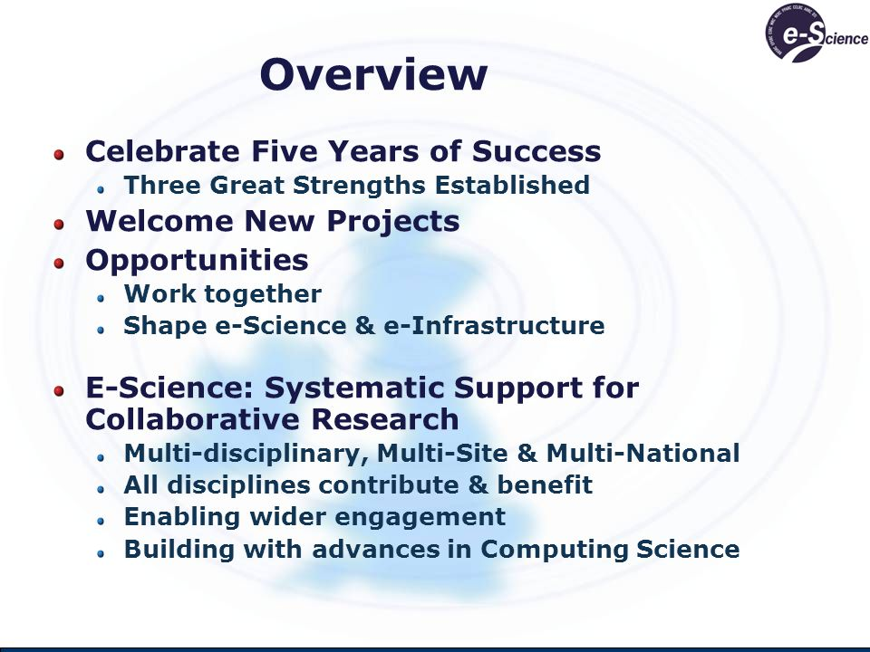 Overview Celebrate Five Years of Success Three Great Strengths Established Welcome New Projects Opportunities Work together Shape e-Science & e-Infrastructure E-Science: Systematic Support for Collaborative Research Multi-disciplinary, Multi-Site & Multi-National All disciplines contribute & benefit Enabling wider engagement Building with advances in Computing Science