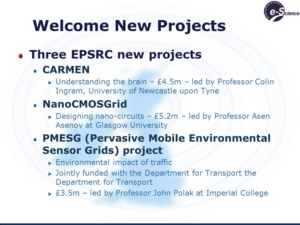 Welcome New Projects Three EPSRC new projects CARMEN  Understanding the brain – £4.5m – led by Professor Colin Ingram, University of Newcastle upon Tyne NanoCMOSGrid  Designing nano-circuits – £5.2m – led by Professor Asen Asenov at Glasgow University PMESG (Pervasive Mobile Environmental Sensor Grids) project  Environmental impact of traffic  Jointly funded with the Department for Transport the Department for Transport  £3.5m – led by Professor John Polak at Imperial College