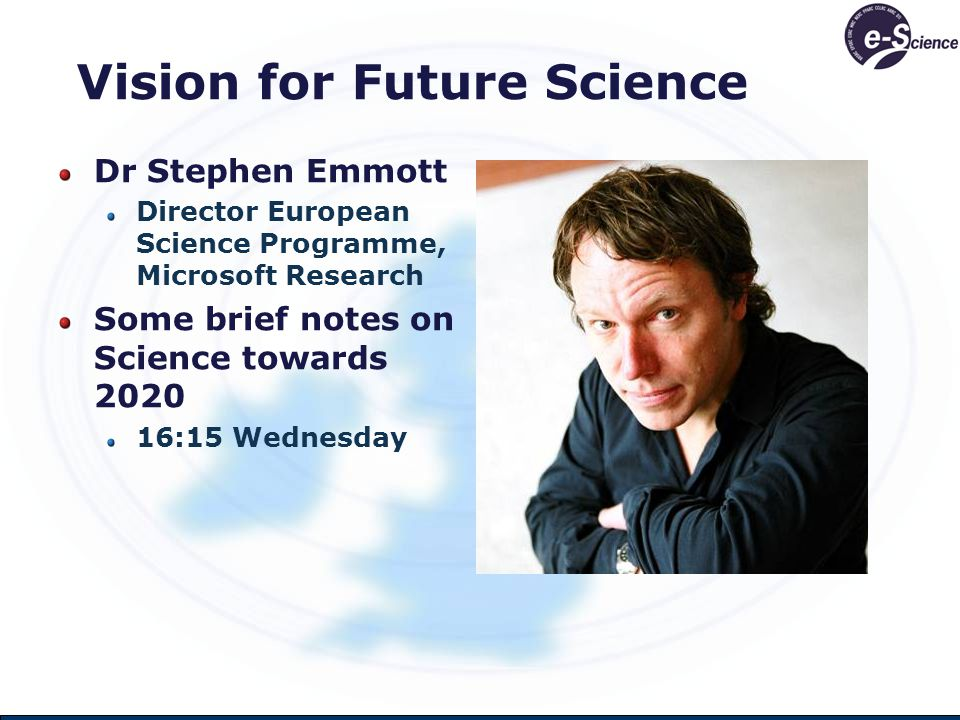 Vision for Future Science Dr Stephen Emmott Director European Science Programme, Microsoft Research Some brief notes on Science towards 2020 16:15 Wednesday