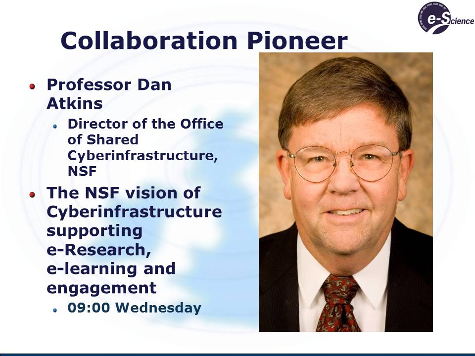 Collaboration Pioneer Professor Dan Atkins Director of the Office of Shared Cyberinfrastructure, NSF The NSF vision of Cyberinfrastructure supporting e-Research, e-learning and engagement 09:00 Wednesday